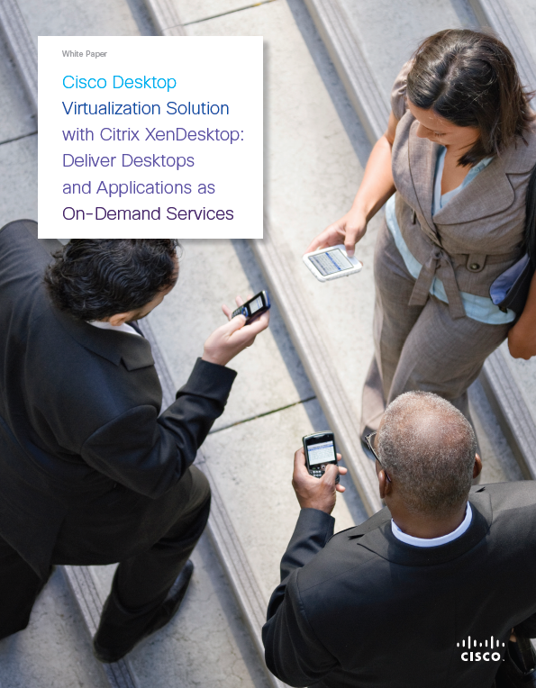 Cisco Desktop Virtualization Solution with Citrix XenDesktop: Deliver Desktops and Applications as On-Demand Services